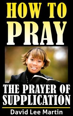 The Prayer of Supplication (How To Pray Book 4) by David Lee Martin, http://www.amazon.com/dp/B00CM8SHUS/ref=cm_sw_r_pi_dp_lB7jvb1TJ2A6M