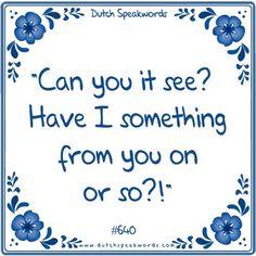 Dutch expressions in English: Kun je het zien? Heb ik soms iets van je aan of zo?