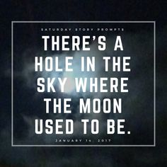 Saturday Story Prompts [2017.01.14] There's a hole in the sky where the moon used to be. #sciencefictionwritingprompts #prompts #writing #creativewriting #storystarter #plotbunnies #nanowrimo #writingprompts #story #inspiration #creativity #sciencefiction #scifi #softsciencefiction #nanowrimo