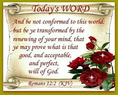 """Romans 12:2 (1611 KJV !!!!) """" And be not conformed to this world: but be ye transformed by the renewing of your mind, that ye may prove what is that good, and acceptable, and perfect, will of God."""""""