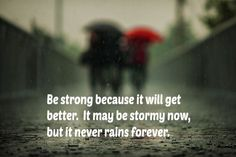 Be strong...storms do not last, but strength gets better.
