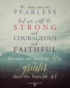 We may not be fearless but we will be *strong* and *courageous* and *faithful* because our *faith in You* is greater than the fears in us. Faith Quotes, Bible Quotes, Bible Verses, Me Quotes, Scriptures, Bible Art, Great Quotes, Quotes To Live By, Inspirational Quotes