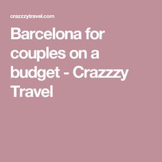 Barcelona for couples on a budget - Crazzzy Travel