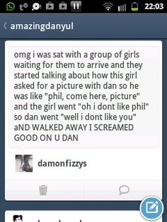 HOW CAN A PERSON NOT LIKE PHIL I MEAN HE'S JUST SO PHIL!!! WHAT'S NOT TO LIKE??? YOU GO DAN! STICK UP FOR YOUR FRIEND!!!