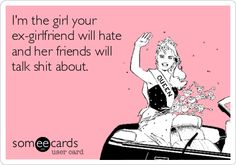 I'm the girl your ex-girlfriend will hate and her friends will talk shit about. Sounds about right