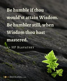 Quote about being humble -- Be humble if thou would'st attain wisdom. Be humbler still when wisdom thou hast mastered by HP Blavatsky via @Soulbridging #quotes #inspiration #spirituality