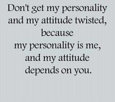 Don't get my personality and my attitude twisted…