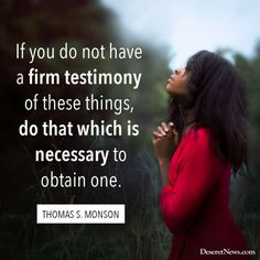 """""""If you do not have a firm testimony of these things, do that which is necessary to obtain one."""" –President Thomas S. Monson #LDS #LDSconf #quotes"""