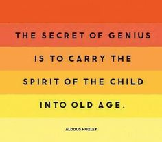The secret of genius.....Aldous Huxley
