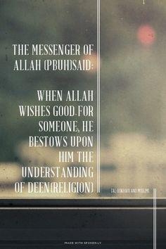 "The Messenger of Allah (PBUH)said: قال رسول الله صلى الله عليه وسلم :   When Allah wishes good for someone, He bestows upon him the understanding of Deen(religion)  ""من يرد الله به خيرًا يفقه في الدين"" [Al-Bukhari and Muslim].  ((متفق عليه))"