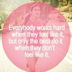 Everybody works hard when they feel like it, but only the best do it when they don't feel like it