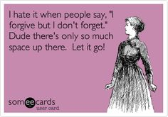 I hate it when people say, 'I forgive but I don't forget.' Dude there's only so much space up there. Let it go!