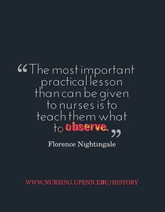 """The most important practical lesson that can be given to nurses is to teach them what to observe."" - Florence Nightingale"