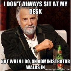 I don't always sit at my desk But when I do, an administrator walks in | I Dont…