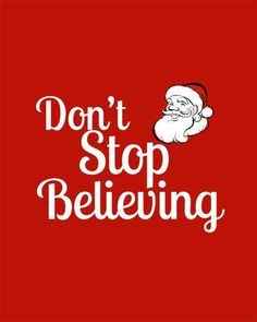 "Don't Stop Believing.. ((Sitting here watching The Santa Clause w/ the kids... they're talking about some people not believing in Santa.... They were told ""Don't stop believing in Santa...... bc people who do, don't get Christmas presents!!""  Conversation:: ENDED!!  lol....))"