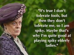 Dame Maggie Smith (Downton Abbey) Maggie Smith Downton Abbey, Lady Violet, Dowager Countess, Judi Dench, Emma Thompson, Lady Mary, Wit And Wisdom, Helena Bonham Carter, Julie Andrews