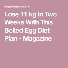 Lose 11 kg In Two Weeks With This Boiled Egg Diet Plan - Magazine
