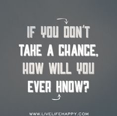 If you don't take a chance, how will you ever know? by deeplifequotes, via Flickr❤️