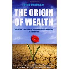 The Origin of Wealth : Evolution, Complexity and the Radical Remaking of Economics by Eric D. Beinhocker