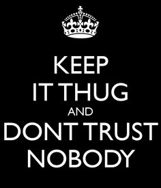 Keep it thug and dont trust nobody