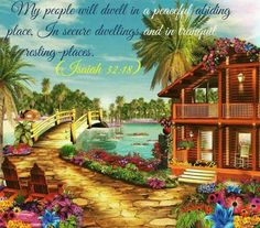 My people will dwell in peaceful abiding places, in secure dwellings and in tranquil resting places. - Isaiah 32:18.