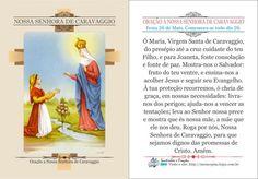*Nossa Senhora de Caravaggio* Ó Maria, Virgem Santa de Caravaggio, do presépio até a cruz cuidaste do teu Filho, e para Joaneta, foste consolação e fonte de paz. Mostra-nos o Salvador: fruto do teu ventre, e ensina-nos a acolher Jesus e segui...