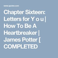 Chapter Sixteen: Letters for Y o u | How To Be A Heartbreaker | James Potter [ COMPLETED
