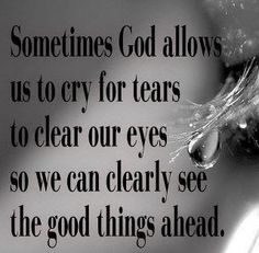 Sometimes God allows us to cry for tears to clear our eyes so we can clearly see the good things ahead.