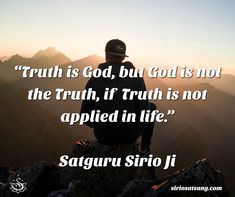 """Truth is God, but God is not the Truth, if Truth is not applied in life.""  Satguru Sirio Ji 