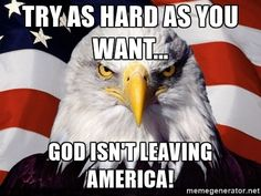 American Pride Eagle - Try as hard as you want... God isn't leaving america!