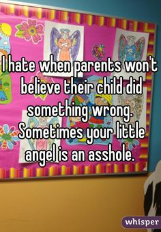I hate when parents won't believe their child did something wrong. Sometimes your little angel is an asshole.