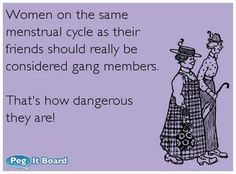 I don't need a gang, I'm crazy insane and dangerous during my cycle all by myself. LOL