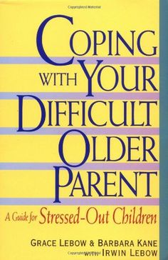 Coping With Your Difficult Older Parent : A Guide for Stressed-Out Children/Grace Lebow, Barbara Kane
