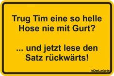 Trug Tim eine so helle Hose nie mit Gurt? ... und jetzt lese den Satz rückwärts! ... gefunden auf https://www.istdaslustig.de/spruch/4578 #lustig #sprüche #fun #spass