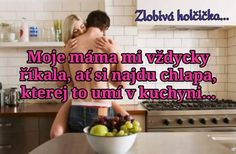 Moje máma mi vždycky říkala, ať si najdu muže, který to umí v kuchyni...
