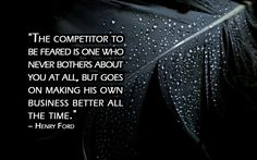 """""""The competitor to be feared is one who never bothers about you at all, but goes on making his own business better all the time.""""  – Henry Ford"""