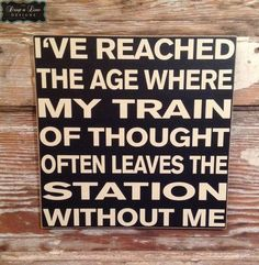 I've Reached The Age Where My Train Of Thought Often Leaves The Station Without Me. Funny wood sign Sign 12x12