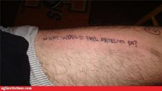 Funny Tattoos: I ask myself this same question every day when I'm deciding whether to do heroin in my limo or to do it in pool house
