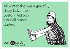 All winter she was a graceful, classy lady... then Boston Red Sox baseball season started.