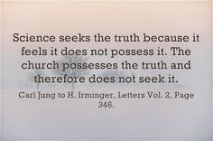 Science seeks the truth because it feels it does not possess it. The church possesses the truth and therefore does not seek it. ~~Carl Jung to H. Irminger; Letters Vol. 2, Page 346.