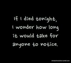 If I died tonight, I wonder how long it would take fir anyone to notice