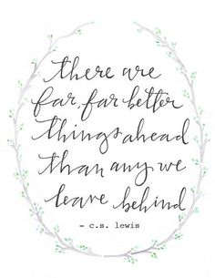 """There are far better things ahead than any we leave behind."" -C.S. lewis"
