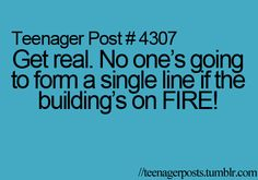 I saw kids lining up for a fire drill,and I'm like no one is Going to quietly line up in a real fire!