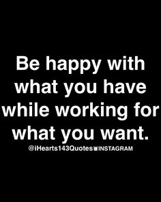 Be happy with what you have, while working for what you have.