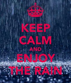 KEEP CALM AND ENJOY THE RAIN.   people pray for rain, then complain when it rains, just enjoy it, play in it, walk in it, cry in it ~ breathe it in, rain is cleansing, to Mother Earth and her creatures.. rain washes away our pain. Cie