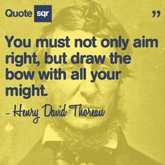 You must not only aim right, but draw the bow with all your might. - Henry David Thoreau #quotesqr