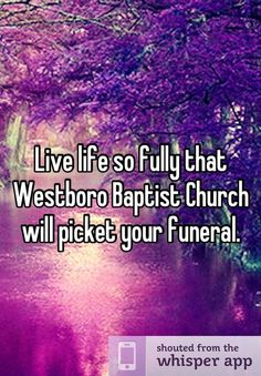 Live life so fully that Westboro Baptist Church will picket your funeral.