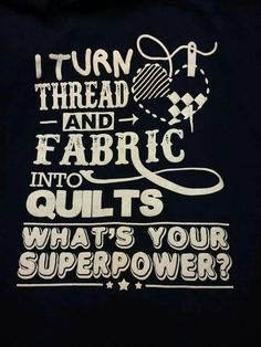 I turn Threads and Fabrics into Quilts.  What's your Superpower?