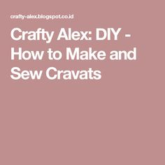 Crafty Alex: DIY - How to Make and Sew Cravats
