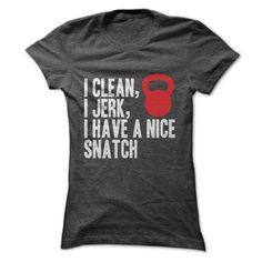 I Clean, I Jerk, I Have A Nice Snatch. Designed and printed in the U.S.A. Many color AVAILABLE ! Shipping worldwide. . .
